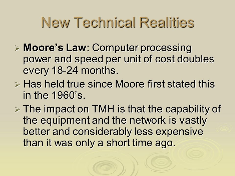 New Technical Realities  Moore's Law: Computer processing power and speed per unit of cost doubles every 18-24 months.  Has held true since Moore fi