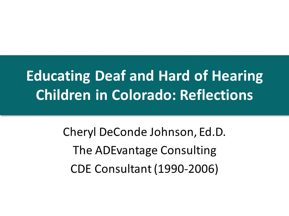 Educating Deaf and Hard of Hearing Children in Colorado: Reflections Cheryl DeConde Johnson, Ed.D.