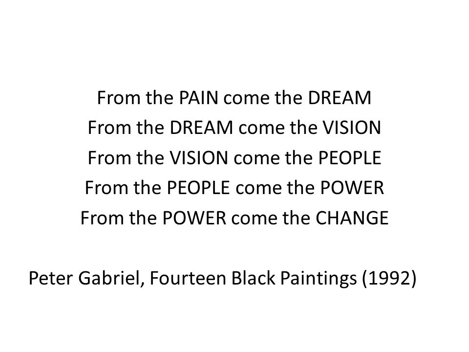 From the PAIN come the DREAM From the DREAM come the VISION From the VISION come the PEOPLE From the PEOPLE come the POWER From the POWER come the CHANGE Peter Gabriel, Fourteen Black Paintings (1992)