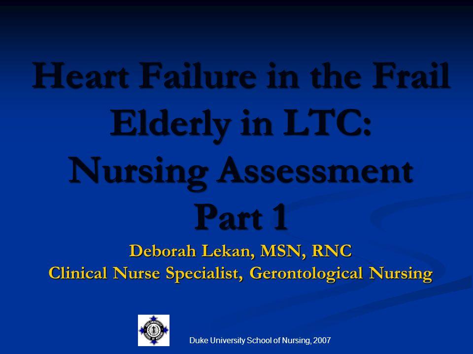 Duke University School of Nursing, 2007 Heart Failure in the Frail Elderly in LTC: Nursing Assessment Part 1 Deborah Lekan, MSN, RNC Clinical Nurse Sp