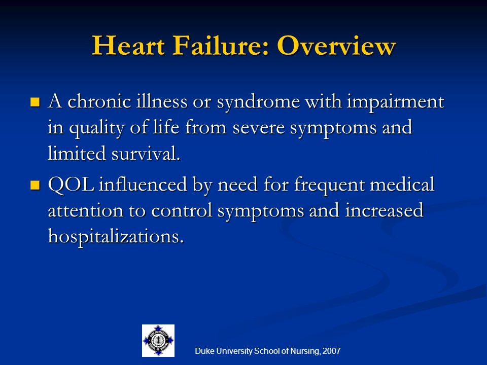Duke University School of Nursing, 2007 Heart Failure: A Deadly Disease Sudden death: 6 to 9 times > than general population Sudden death: 6 to 9 times > than general population Men: 1 year survival rate 57% Men: 1 year survival rate 57% 5 year survival rate of 25% 5 year survival rate of 25% Women: 1 year survival rate 64% Women: 1 year survival rate 64% 5 year survival rate of 38% 5 year survival rate of 38%