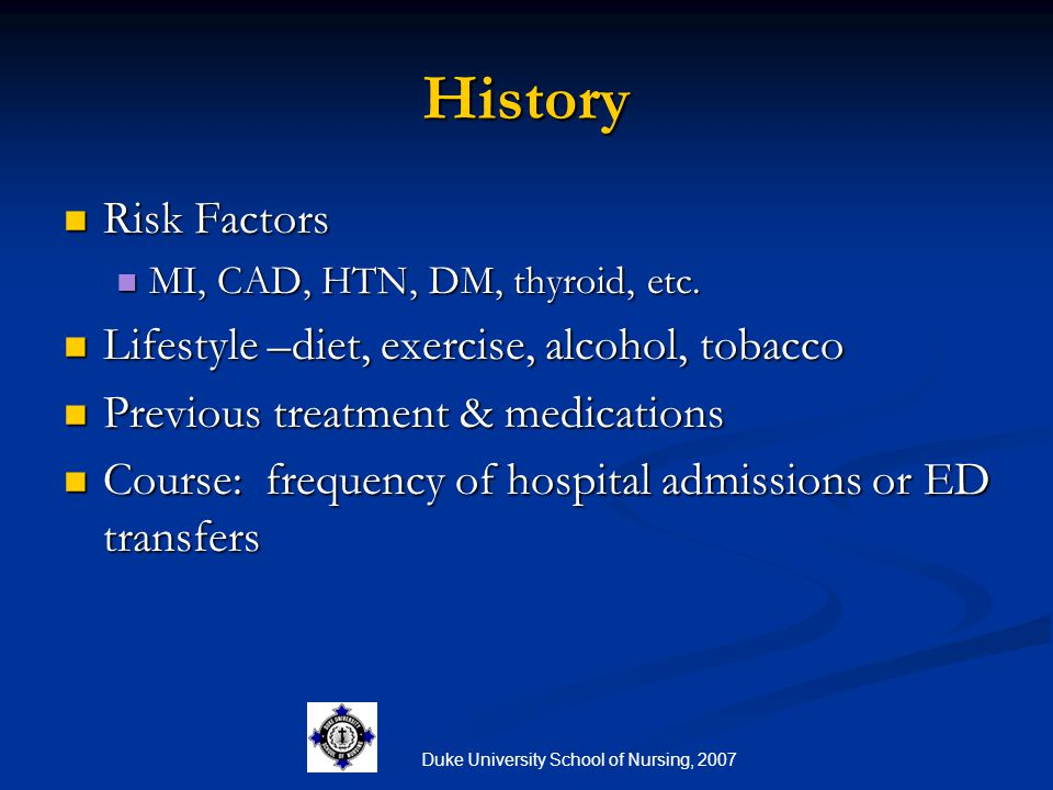 Duke University School of Nursing, 2007 History Risk Factors Risk Factors MI, CAD, HTN, DM, thyroid, etc. MI, CAD, HTN, DM, thyroid, etc. Lifestyle –d