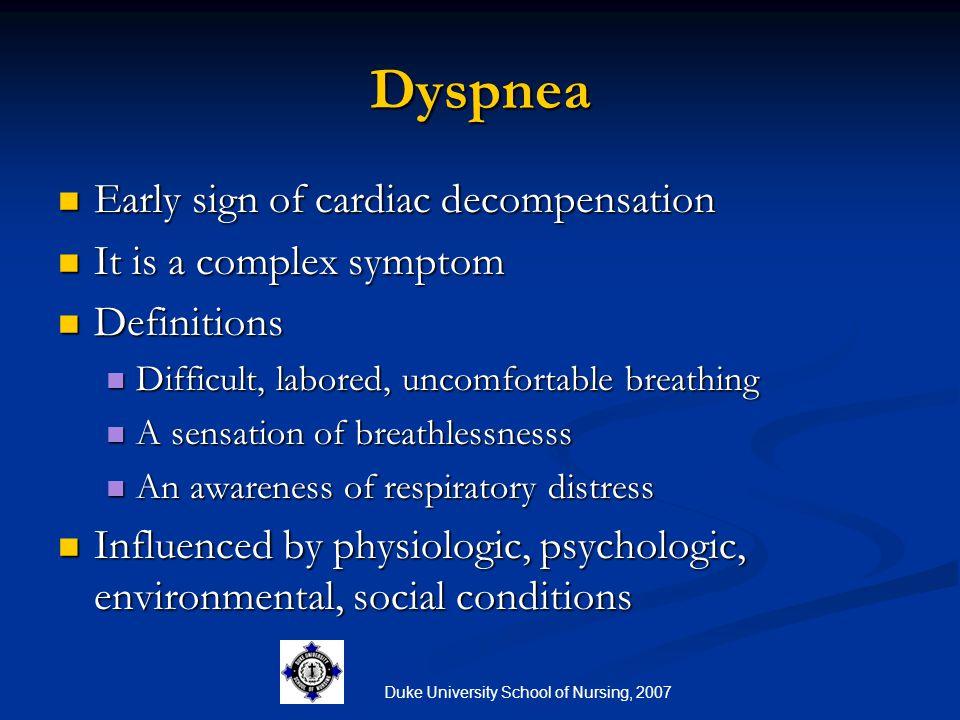 Duke University School of Nursing, 2007 Dyspnea Early sign of cardiac decompensation Early sign of cardiac decompensation It is a complex symptom It i