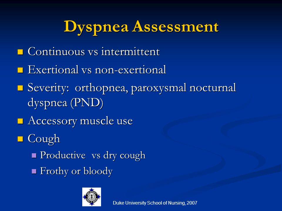 Duke University School of Nursing, 2007 Dyspnea Assessment Continuous vs intermittent Continuous vs intermittent Exertional vs non-exertional Exertion