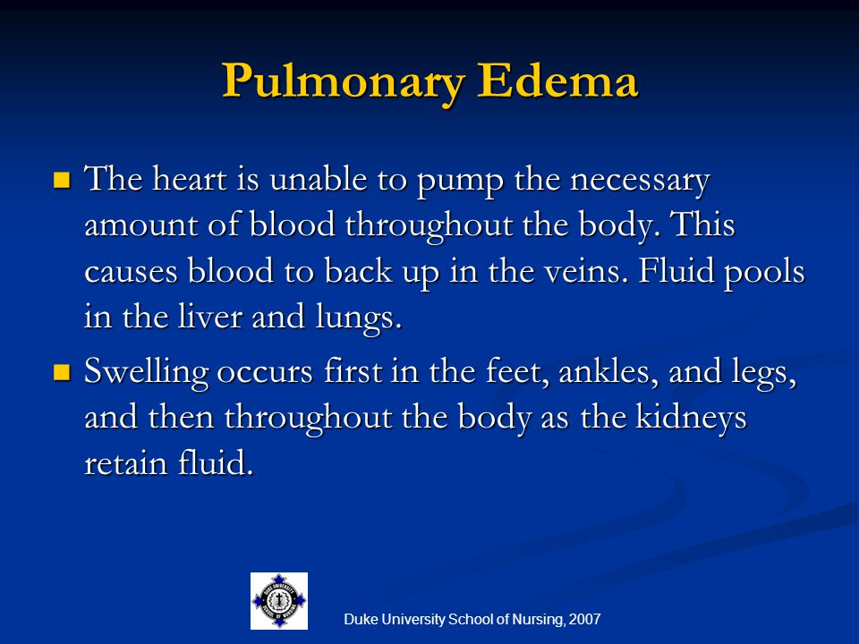 Duke University School of Nursing, 2007 Pulmonary Edema The heart is unable to pump the necessary amount of blood throughout the body. This causes blo