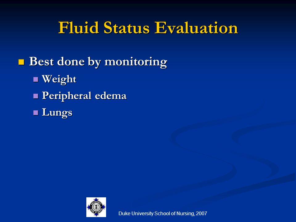 Duke University School of Nursing, 2007 Fluid Status Evaluation Best done by monitoring Best done by monitoring Weight Weight Peripheral edema Periphe