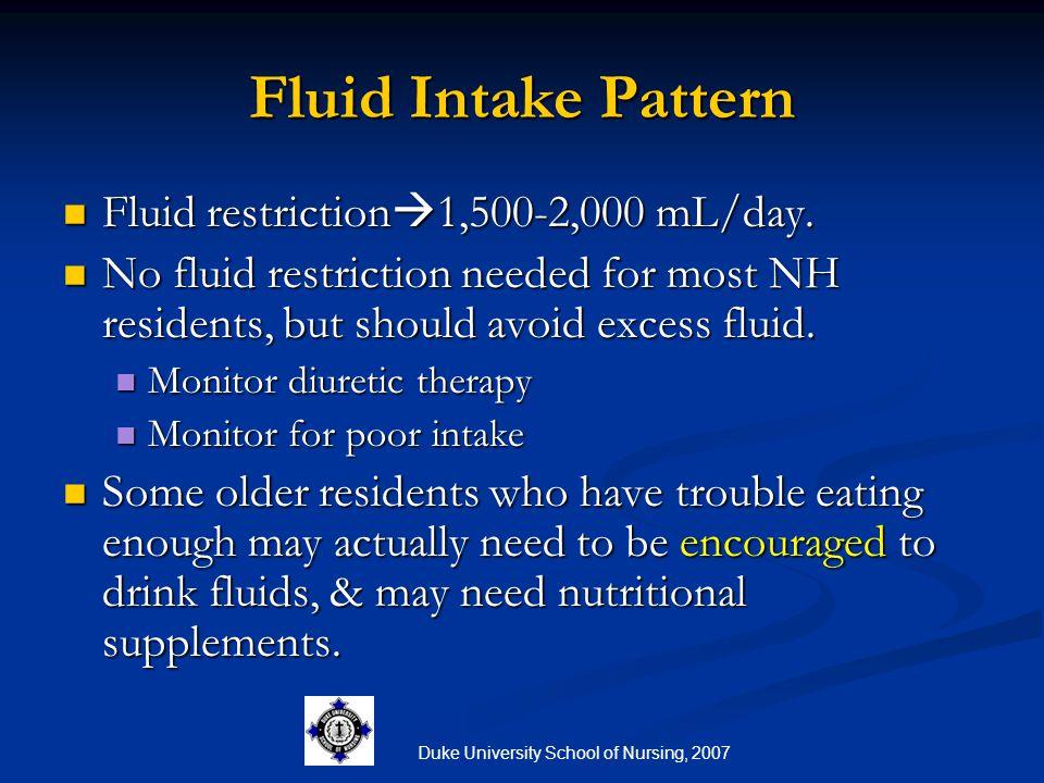 Duke University School of Nursing, 2007 Fluid Intake Pattern Fluid restriction  1,500-2,000 mL/day. Fluid restriction  1,500-2,000 mL/day. No fluid