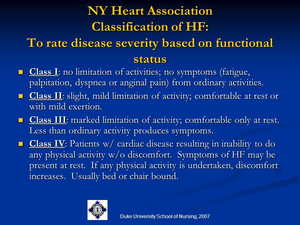 Duke University School of Nursing, 2007 NY Heart Association Classification of HF: To rate disease severity based on functional status Class I: no lim