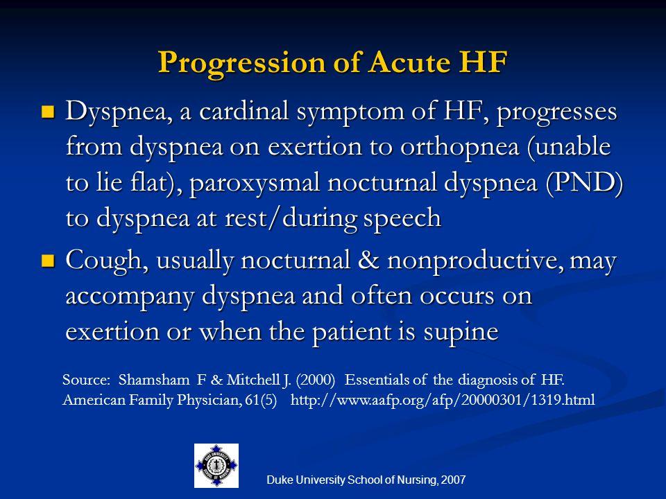 Duke University School of Nursing, 2007 Progression of Acute HF Dyspnea, a cardinal symptom of HF, progresses from dyspnea on exertion to orthopnea (u
