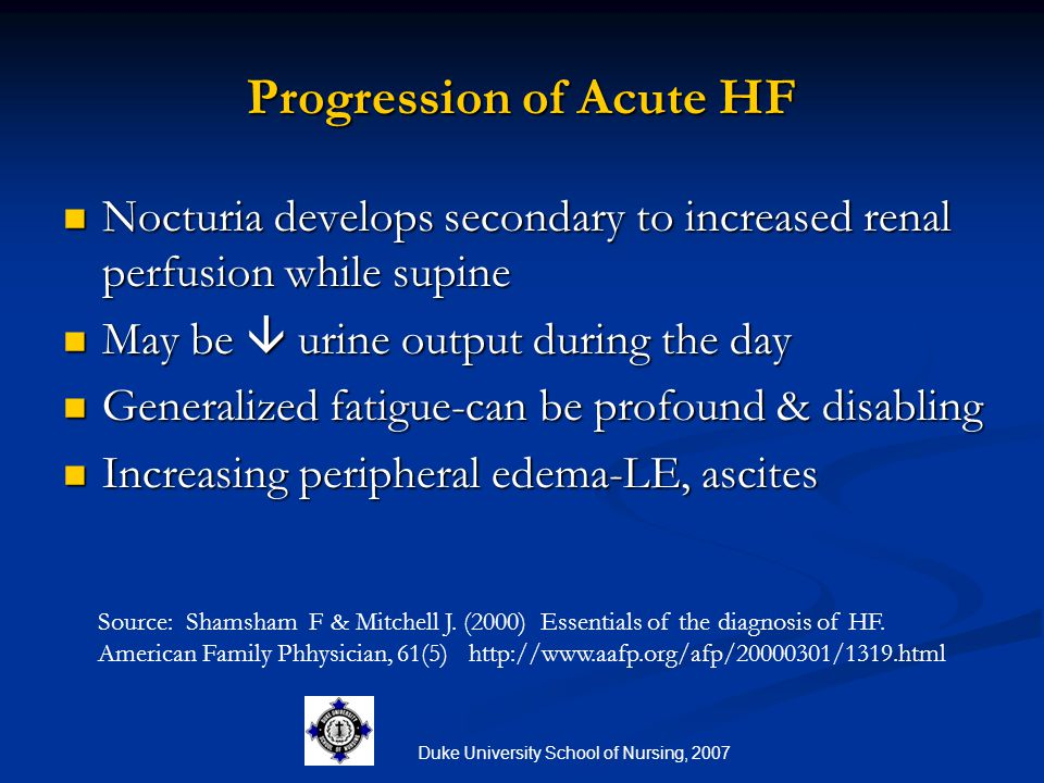 Duke University School of Nursing, 2007 Progression of Acute HF Nocturia develops secondary to increased renal perfusion while supine Nocturia develop
