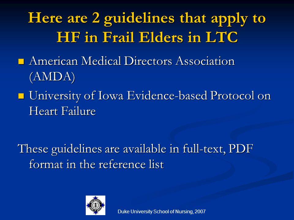 Duke University School of Nursing, 2007 Here are 2 guidelines that apply to HF in Frail Elders in LTC American Medical Directors Association (AMDA) Am