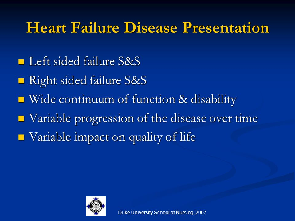 Duke University School of Nursing, 2007 Assessment of the Resident with HF Initial appearance Initial appearance History History Vital signs, pulse oximetry, weight Vital signs, pulse oximetry, weight Focused assessment: LOC, dyspnea, edema, heart and lung assessment, fatigue Focused assessment: LOC, dyspnea, edema, heart and lung assessment, fatigue Medication review Medication review Labs Labs Diagnostic tests Diagnostic tests
