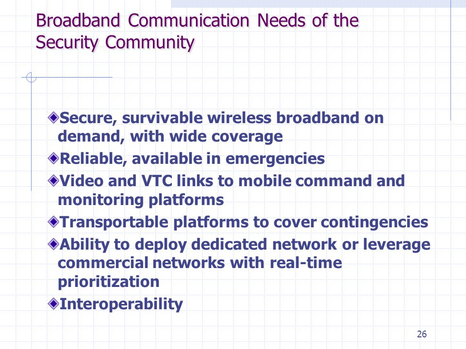 26 Broadband Communication Needs of the Security Community Secure, survivable wireless broadband on demand, with wide coverage Reliable, available in
