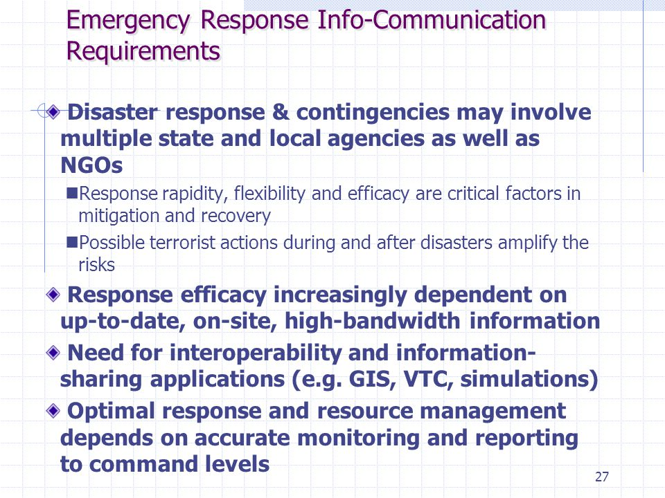 27 Emergency Response Info-Communication Requirements Disaster response & contingencies may involve multiple state and local agencies as well as NGOs