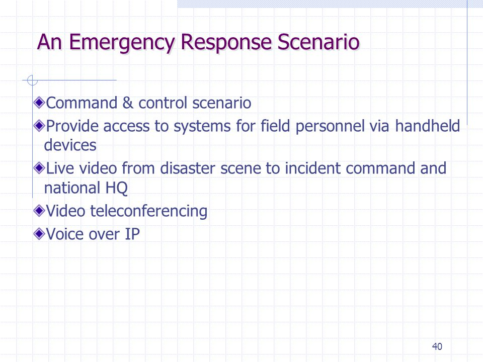 40 An Emergency Response Scenario Command & control scenario Provide access to systems for field personnel via handheld devices Live video from disast