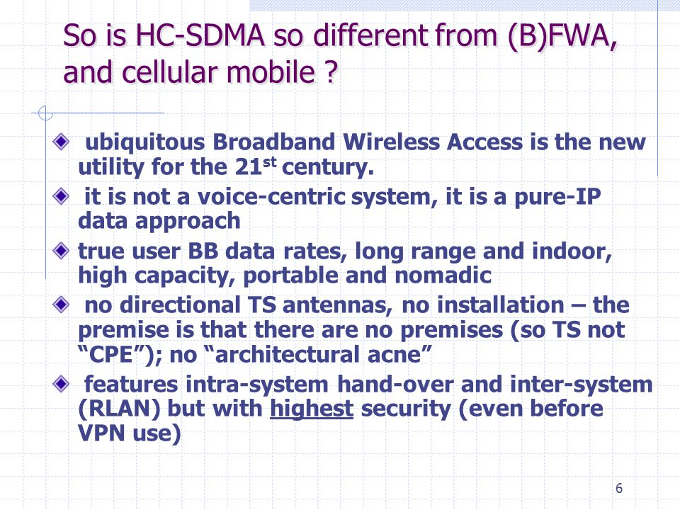 6 So is HC-SDMA so different from (B)FWA, and cellular mobile ? ubiquitous Broadband Wireless Access is the new utility for the 21 st century. it is n