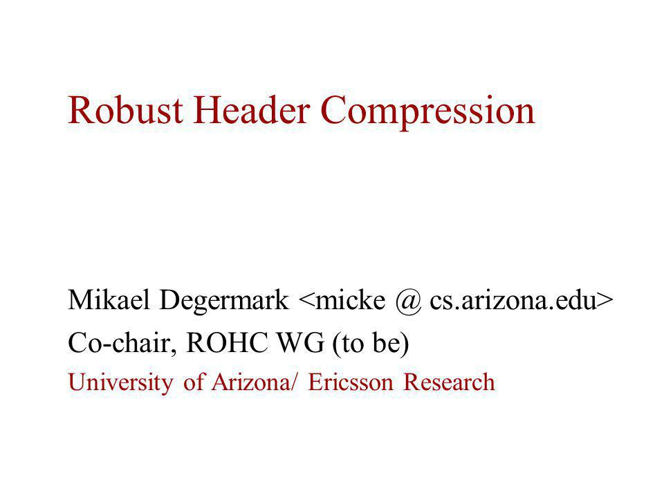 Robust Header Compression Mikael Degermark Co-chair, ROHC WG (to be) University of Arizona/ Ericsson Research