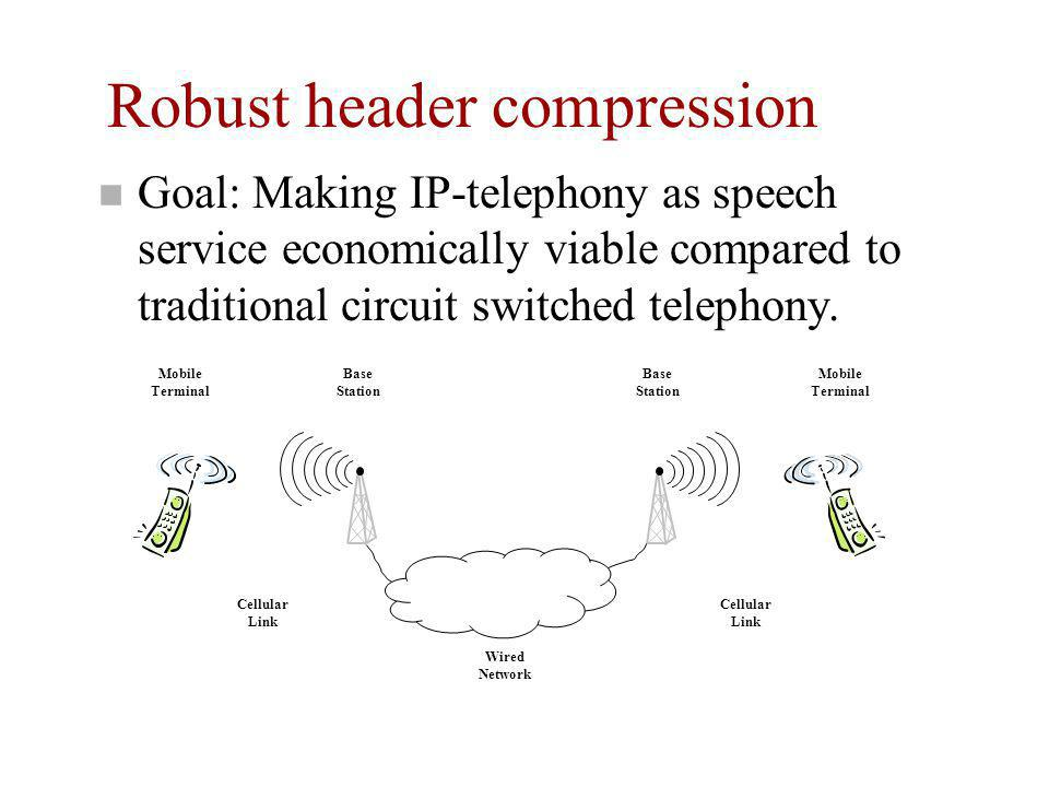 Robust header compression n Goal: Making IP-telephony as speech service economically viable compared to traditional circuit switched telephony. Mobile
