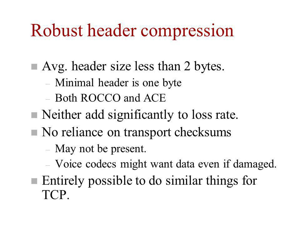 Robust header compression n Avg. header size less than 2 bytes. – Minimal header is one byte – Both ROCCO and ACE n Neither add significantly to loss