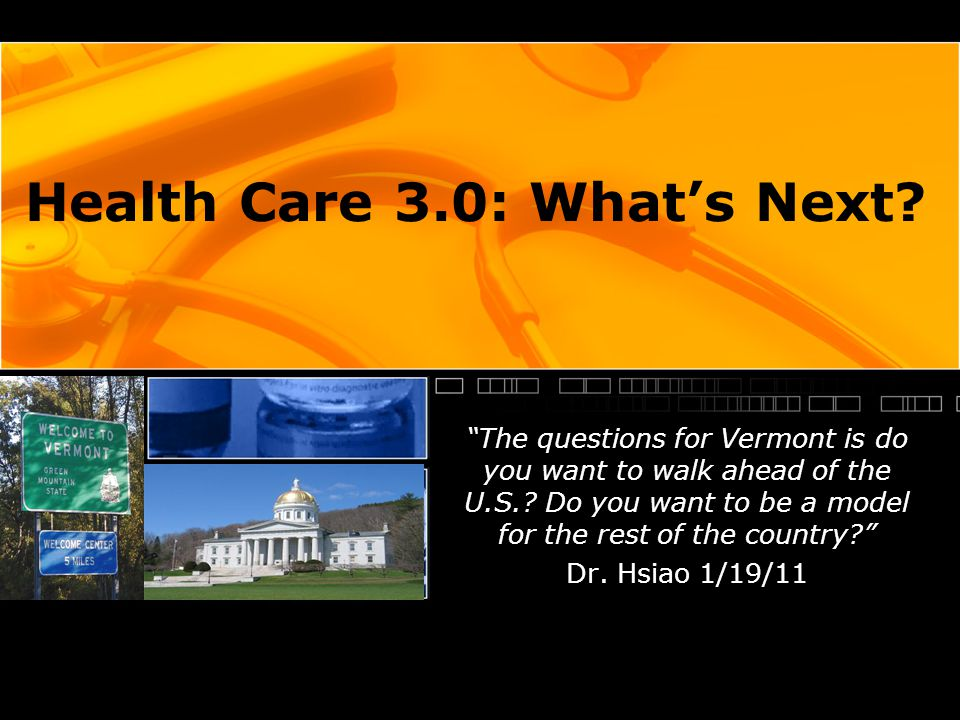 Health Care 3.0: What's Next. The questions for Vermont is do you want to walk ahead of the U.S..