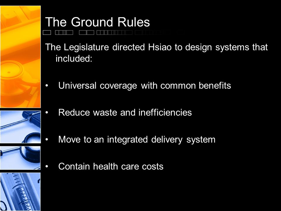 The Ground Rules The Legislature directed Hsiao to design systems that included: Universal coverage with common benefits Reduce waste and inefficiencies Move to an integrated delivery system Contain health care costs