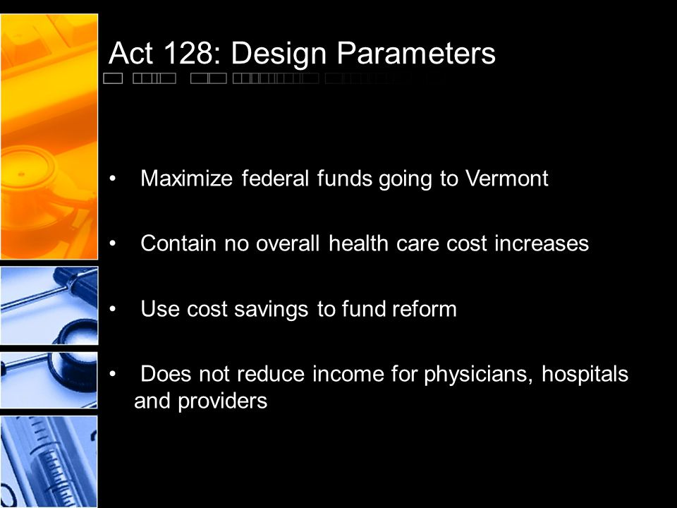 Act 128: Design Parameters Maximize federal funds going to Vermont Contain no overall health care cost increases Use cost savings to fund reform Does not reduce income for physicians, hospitals and providers