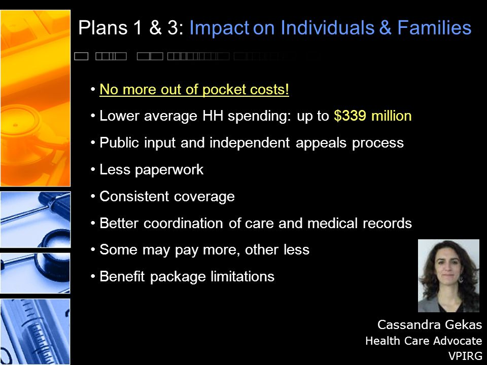 Plans 1 & 3: Impact on Individuals & Families Cassandra Gekas Health Care Advocate VPIRG No more out of pocket costs.