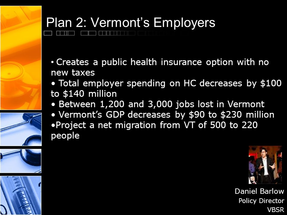 Plan 2: Vermont's Employers Daniel Barlow Policy Director VBSR Creates a public health insurance option with no new taxes Total employer spending on HC decreases by $100 to $140 million Between 1,200 and 3,000 jobs lost in Vermont Vermont's GDP decreases by $90 to $230 million Project a net migration from VT of 500 to 220 people