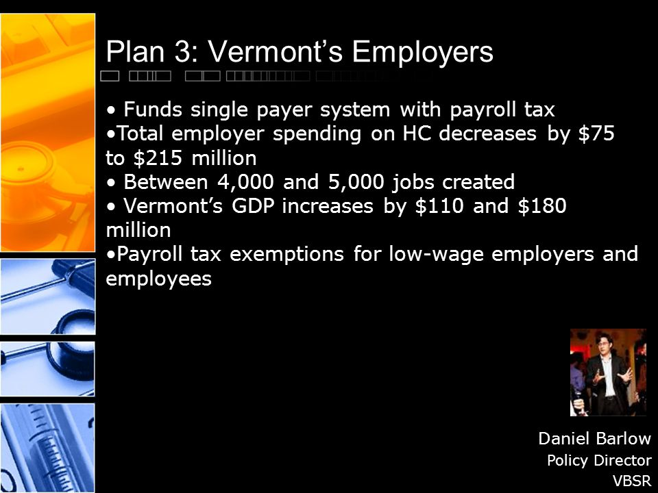 Plan 3: Vermont's Employers Daniel Barlow Policy Director VBSR Funds single payer system with payroll tax Total employer spending on HC decreases by $75 to $215 million Between 4,000 and 5,000 jobs created Vermont's GDP increases by $110 and $180 million Payroll tax exemptions for low-wage employers and employees