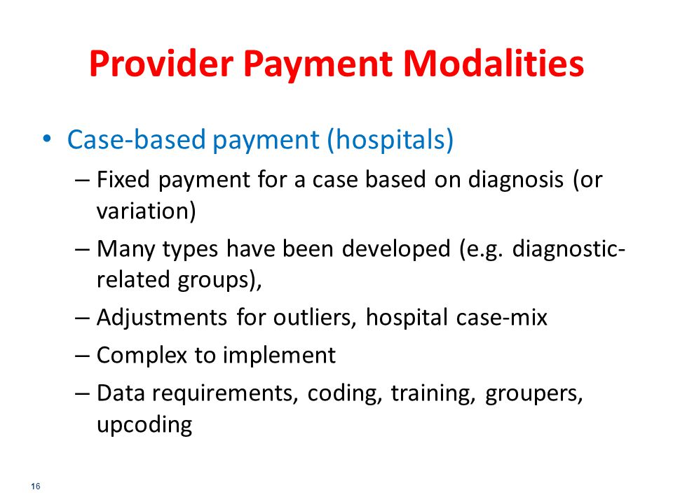 16 Provider Payment Modalities Case-based payment (hospitals) – Fixed payment for a case based on diagnosis (or variation) – Many types have been developed (e.g.
