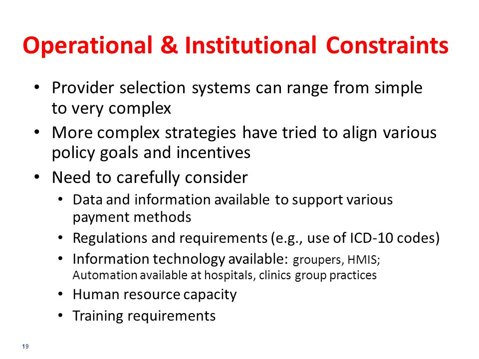 19 Operational & Institutional Constraints Provider selection systems can range from simple to very complex More complex strategies have tried to align various policy goals and incentives Need to carefully consider Data and information available to support various payment methods Regulations and requirements (e.g., use of ICD-10 codes) Information technology available: groupers, HMIS; Automation available at hospitals, clinics group practices Human resource capacity Training requirements