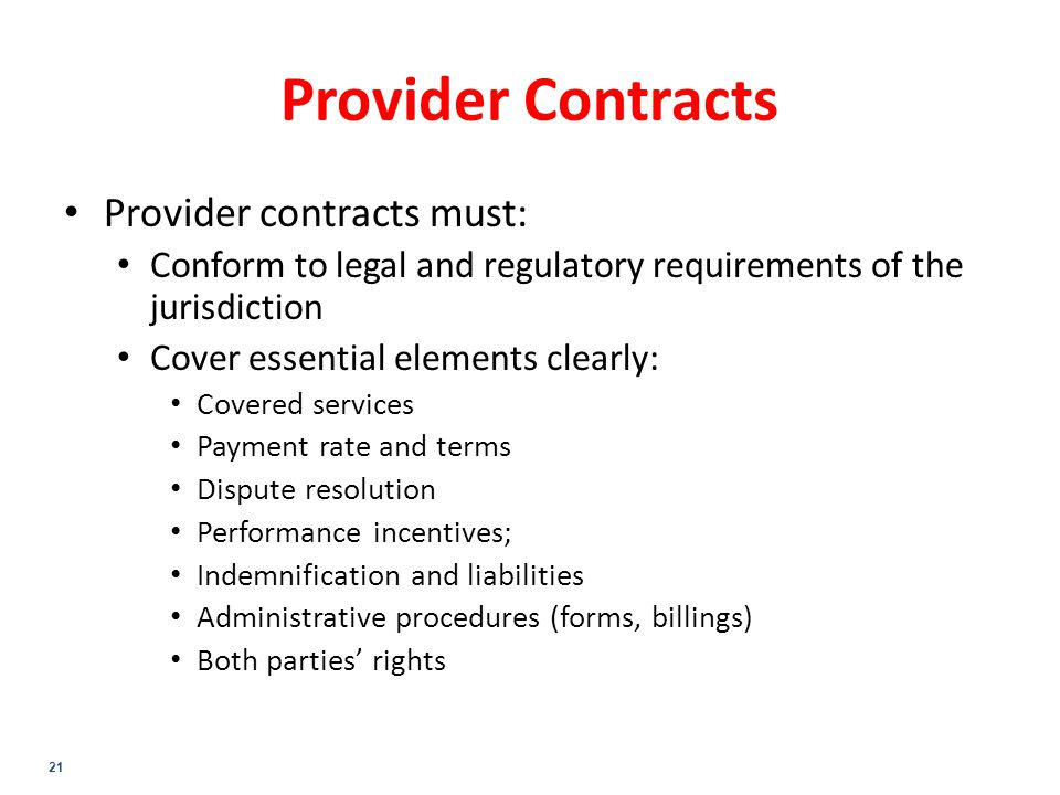 21 Provider Contracts Provider contracts must: Conform to legal and regulatory requirements of the jurisdiction Cover essential elements clearly: Covered services Payment rate and terms Dispute resolution Performance incentives; Indemnification and liabilities Administrative procedures (forms, billings) Both parties' rights