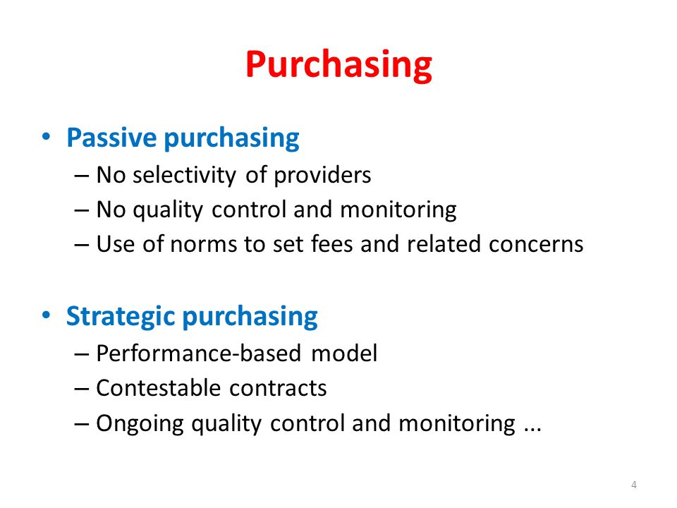 Purchasing Passive purchasing – No selectivity of providers – No quality control and monitoring – Use of norms to set fees and related concerns Strategic purchasing – Performance-based model – Contestable contracts – Ongoing quality control and monitoring...