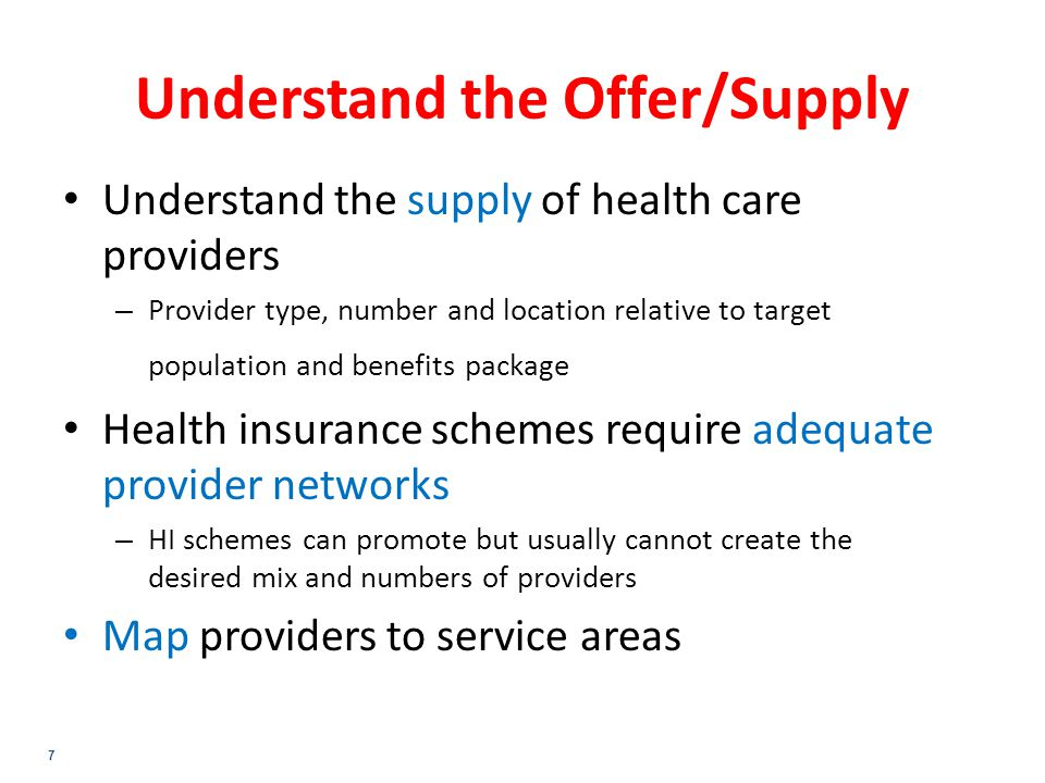7 Understand the Offer/Supply Understand the supply of health care providers – Provider type, number and location relative to target population and benefits package Health insurance schemes require adequate provider networks – HI schemes can promote but usually cannot create the desired mix and numbers of providers Map providers to service areas