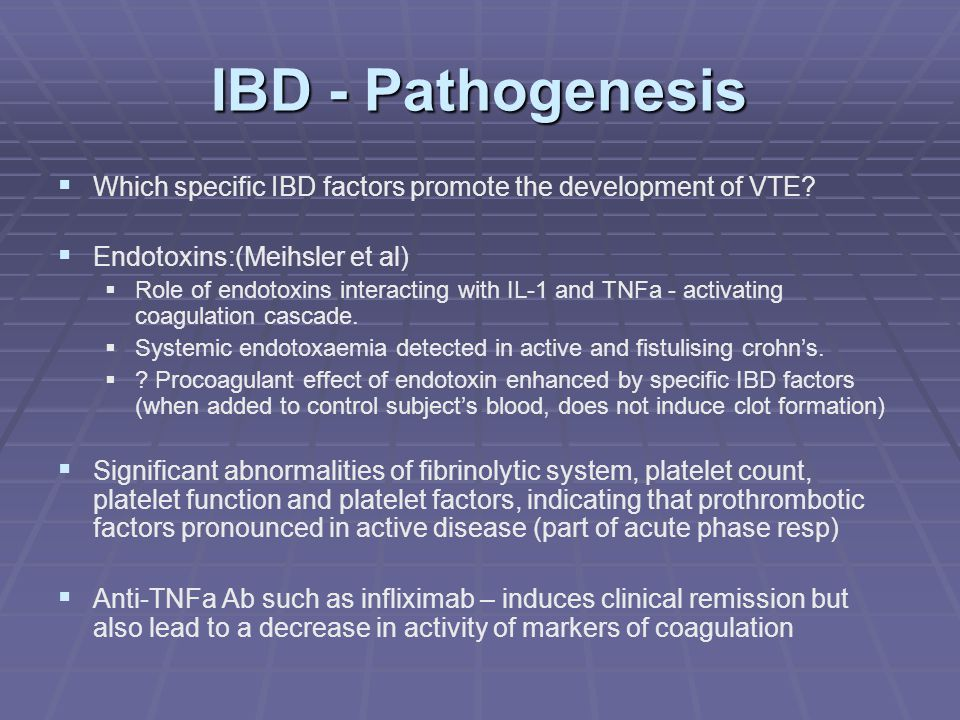 IBD   Increased platelet activation   CD40 derived from activated platelets - exhibits prothrombotic properties in addition to proinflammatory effects   Soluble CD40 Ligand levels are significantly elevated in IBD pt cf controls   Tissue Factor bearing microvesicles   Complex formed with serine protease FVIIa - initiate coagulation   Expression in the vascular space has only been demonstrated under certain conditions, such as sepsis or on monocytes   In conditions of increased inflammation and increased thrombotic tendency, postulated that increased TNFa activity induces monocyte to express TF-bearing microvesicles   binds to activated platelets and endothelial cell via P-selectin GP ligand 1 and P-selectin allowing transfer onto the activated platelet or endothelial cell surface   Promoting a state of hypercoagulability (SriRajaskanthan EJGH 2005 17(7) 697-700)