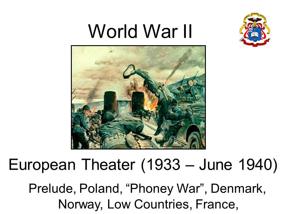 World War II European Theater (1933 – June 1940) Prelude, Poland, Phoney War , Denmark, Norway, Low Countries, France,