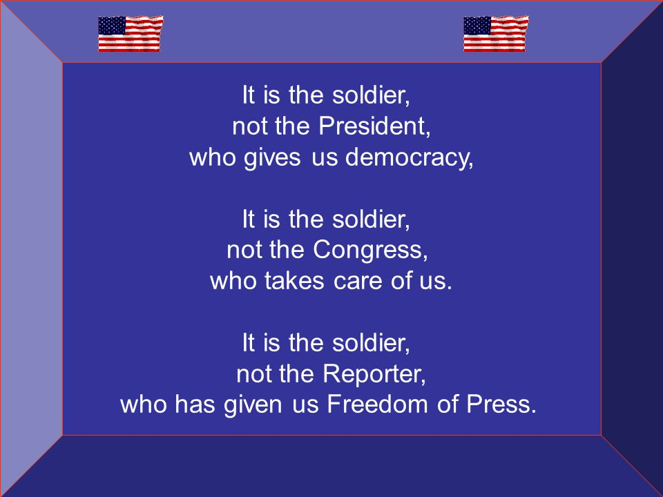 It is the soldier, not the President, who gives us democracy, It is the soldier, not the Congress, who takes care of us.