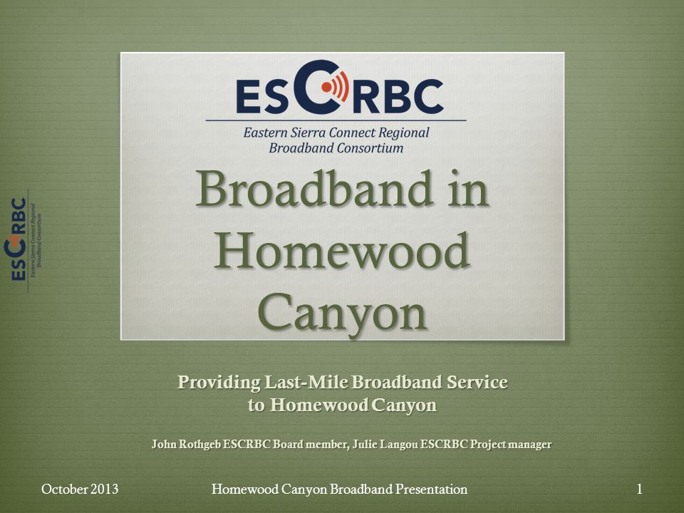 Broadband in Homewood Canyon Providing Last-Mile Broadband Service to Homewood Canyon John Rothgeb ESCRBC Board member, Julie Langou ESCRBC Project manager October 2013Homewood Canyon Broadband Presentation1