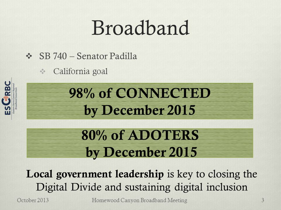 Broadband  SB 740 – Senator Padilla  California goal October 2013Homewood Canyon Broadband Meeting3 98% of CONNECTED by December 2015 80% of ADOTERS