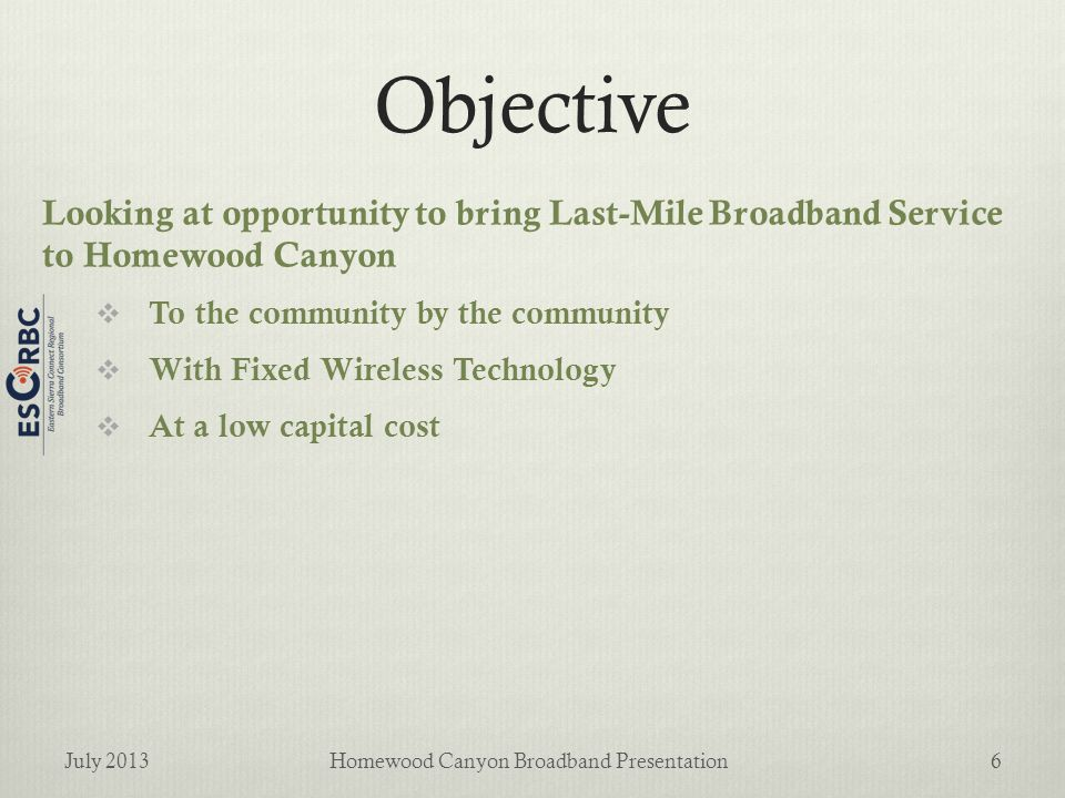 Objective Looking at opportunity to bring Last-Mile Broadband Service to Homewood Canyon  To the community by the community  With Fixed Wireless Technology  At a low capital cost July 2013Homewood Canyon Broadband Presentation6