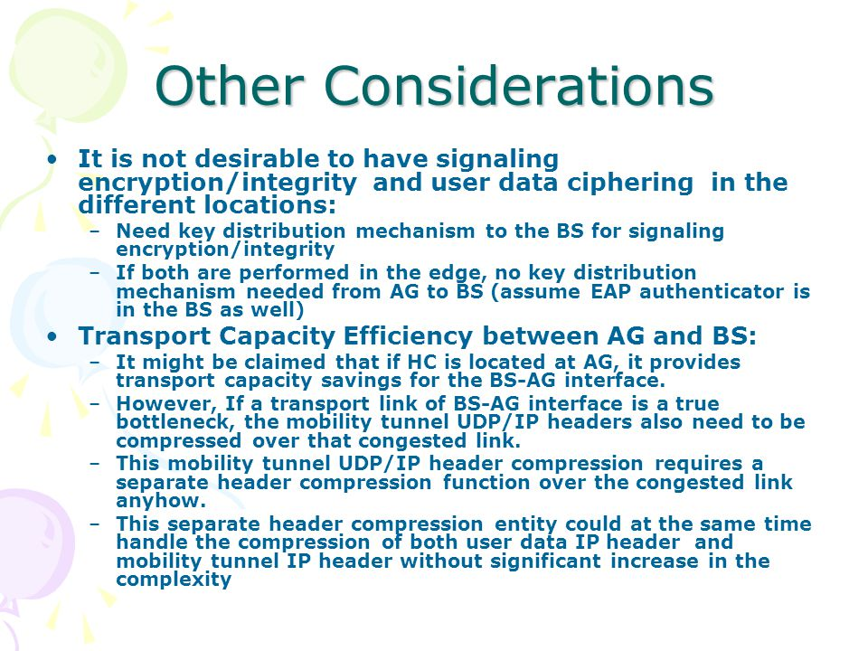 Other Considerations It is not desirable to have signaling encryption/integrity and user data ciphering in the different locations: –Need key distribution mechanism to the BS for signaling encryption/integrity –If both are performed in the edge, no key distribution mechanism needed from AG to BS (assume EAP authenticator is in the BS as well) Transport Capacity Efficiency between AG and BS: –It might be claimed that if HC is located at AG, it provides transport capacity savings for the BS-AG interface.
