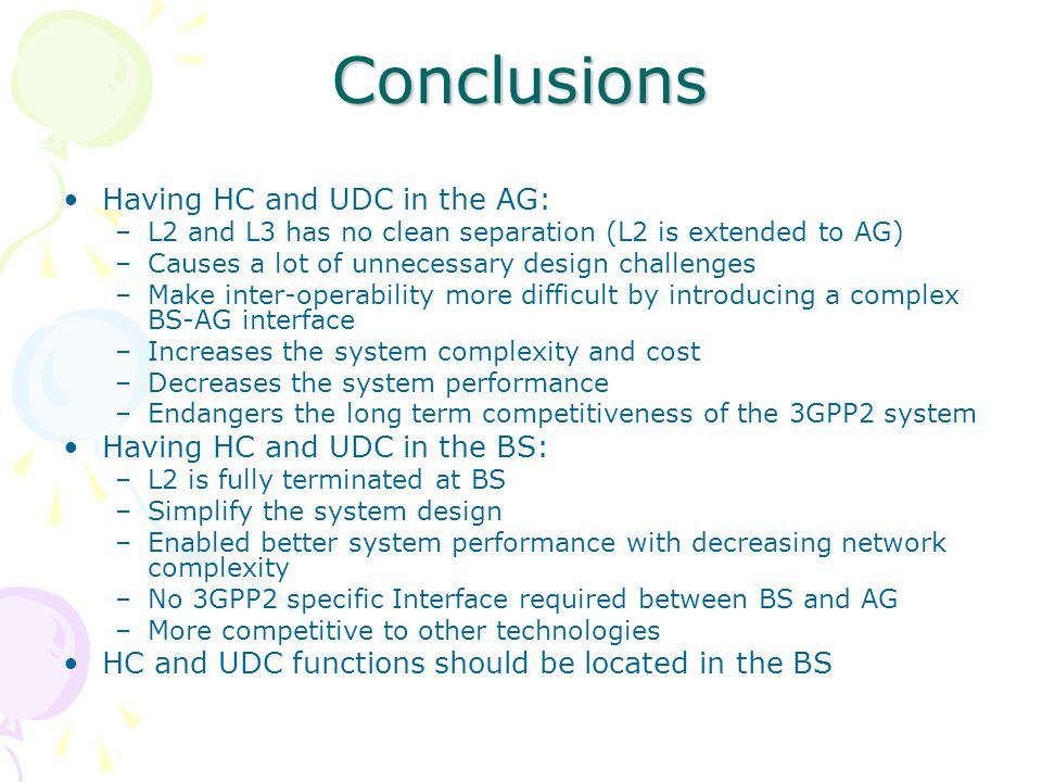 Conclusions Having HC and UDC in the AG: –L2 and L3 has no clean separation (L2 is extended to AG) –Causes a lot of unnecessary design challenges –Make inter-operability more difficult by introducing a complex BS-AG interface –Increases the system complexity and cost –Decreases the system performance –Endangers the long term competitiveness of the 3GPP2 system Having HC and UDC in the BS: –L2 is fully terminated at BS –Simplify the system design –Enabled better system performance with decreasing network complexity –No 3GPP2 specific Interface required between BS and AG –More competitive to other technologies HC and UDC functions should be located in the BS