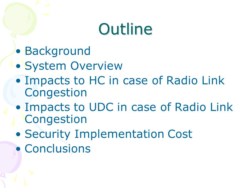 Outline Background System Overview Impacts to HC in case of Radio Link Congestion Impacts to UDC in case of Radio Link Congestion Security Implementation Cost Conclusions