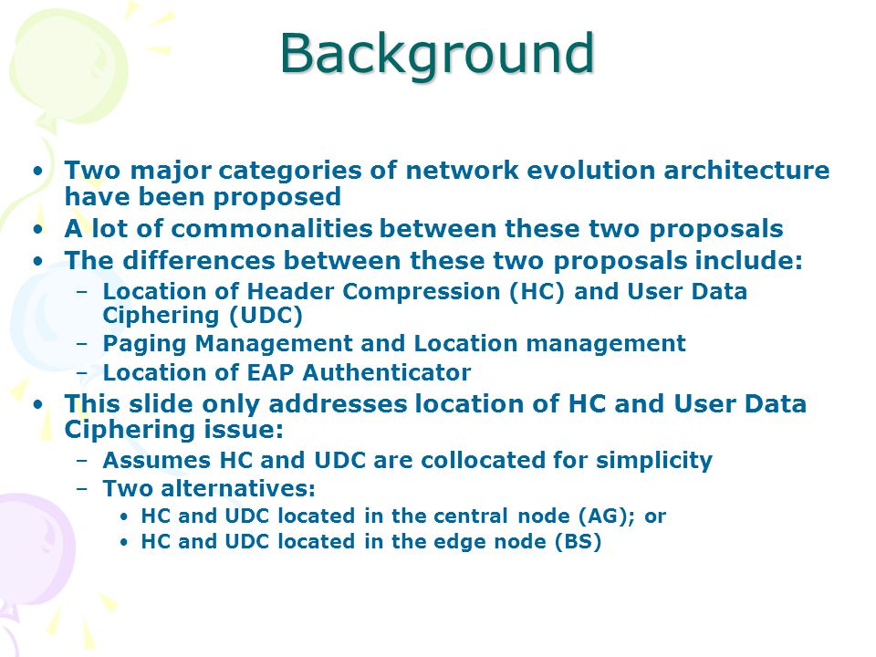 Background Two major categories of network evolution architecture have been proposed A lot of commonalities between these two proposals The differences between these two proposals include: –Location of Header Compression (HC) and User Data Ciphering (UDC) –Paging Management and Location management –Location of EAP Authenticator This slide only addresses location of HC and User Data Ciphering issue: –Assumes HC and UDC are collocated for simplicity –Two alternatives: HC and UDC located in the central node (AG); or HC and UDC located in the edge node (BS)