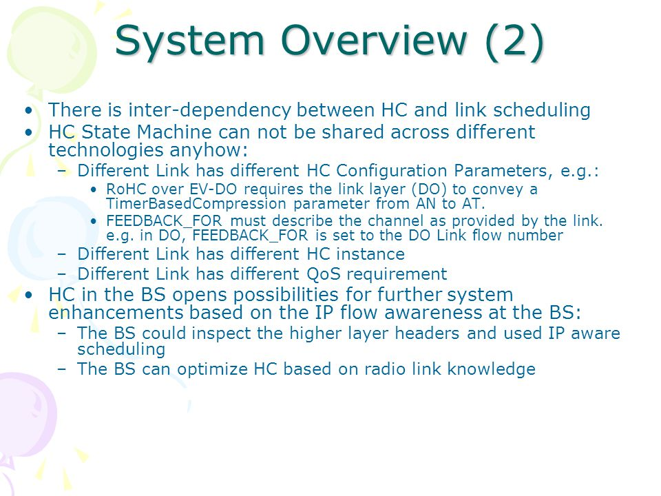 System Overview (2) There is inter-dependency between HC and link scheduling HC State Machine can not be shared across different technologies anyhow: –Different Link has different HC Configuration Parameters, e.g.: RoHC over EV-DO requires the link layer (DO) to convey a TimerBasedCompression parameter from AN to AT.