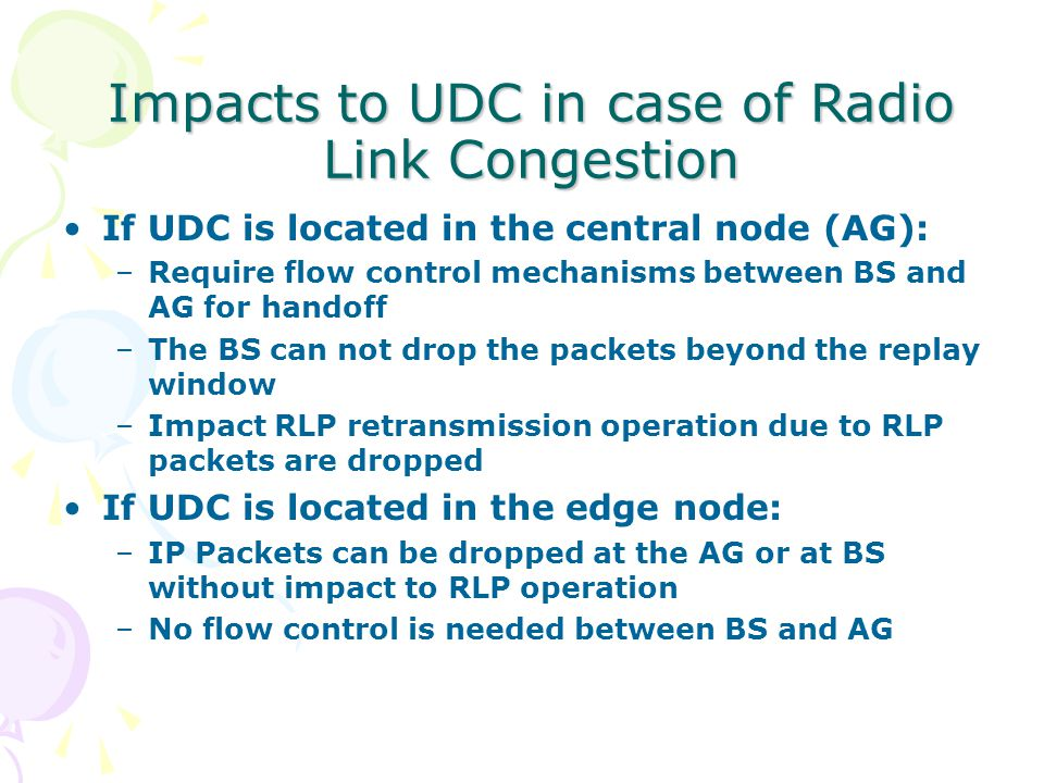 Impacts to UDC in case of Radio Link Congestion If UDC is located in the central node (AG): –Require flow control mechanisms between BS and AG for handoff –The BS can not drop the packets beyond the replay window –Impact RLP retransmission operation due to RLP packets are dropped If UDC is located in the edge node: –IP Packets can be dropped at the AG or at BS without impact to RLP operation –No flow control is needed between BS and AG