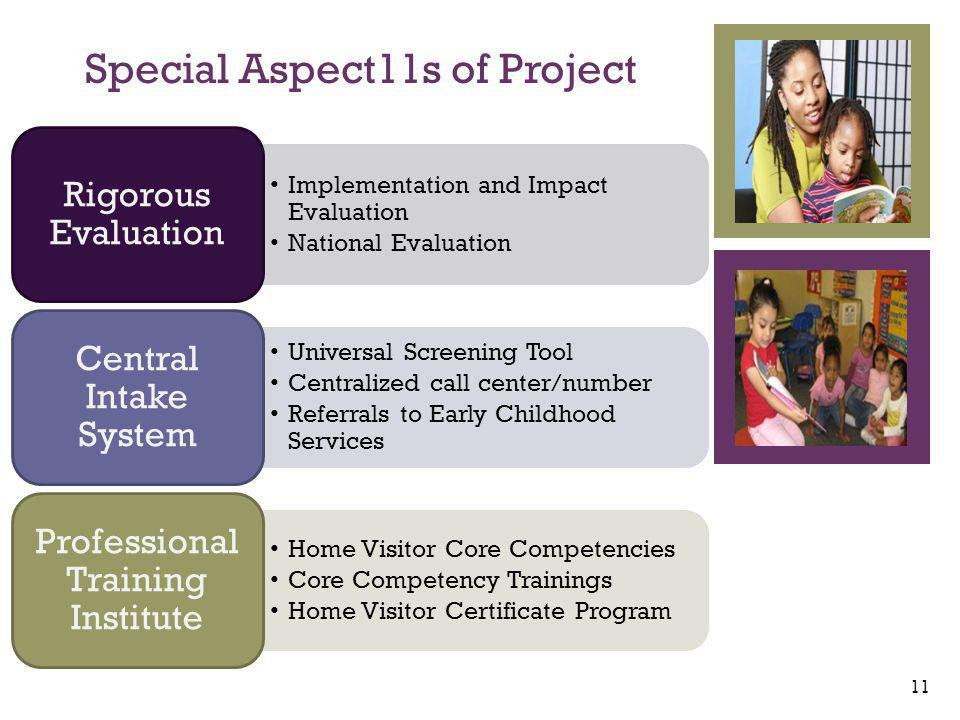 + Implementation and Impact Evaluation National Evaluation Rigorous Evaluation Universal Screening Tool Centralized call center/number Referrals to Early Childhood Services Central Intake System Home Visitor Core Competencies Core Competency Trainings Home Visitor Certificate Program Professional Training Institute Special Aspect11s of Project 11