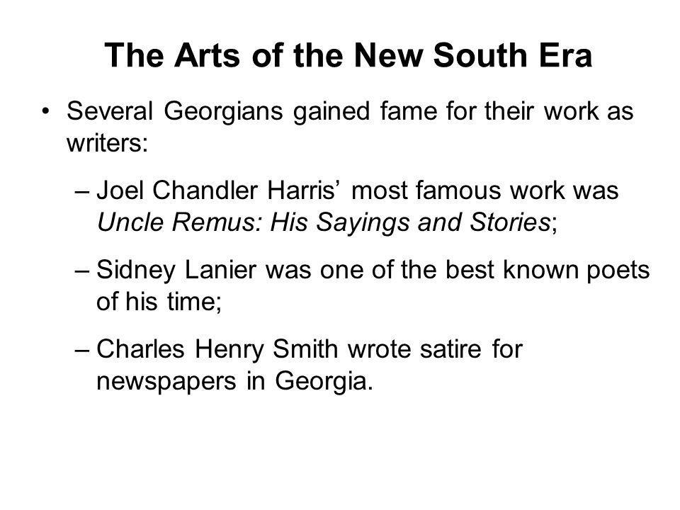 The Arts of the New South Era Several Georgians gained fame for their work as writers: –Joel Chandler Harris' most famous work was Uncle Remus: His Sa