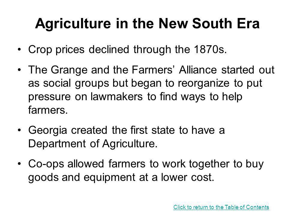 Agriculture in the New South Era Crop prices declined through the 1870s. The Grange and the Farmers' Alliance started out as social groups but began t