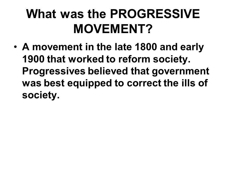 What was the PROGRESSIVE MOVEMENT? A movement in the late 1800 and early 1900 that worked to reform society. Progressives believed that government was